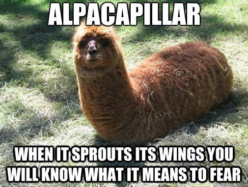 alpacapillar when it sprouts its wings you will know what it means to fear  Alpacapillar