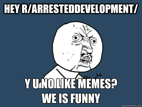 Hey r/arresteddevelopment/ y u no like memes? we is funny - Hey r/arresteddevelopment/ y u no like memes? we is funny  Y U No