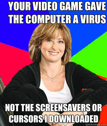 Your video game gave the computer a virus Not the screensavers or cursors I downloaded - Your video game gave the computer a virus Not the screensavers or cursors I downloaded  Sheltering Suburban Mom