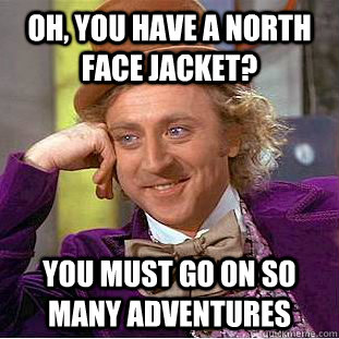 Oh, you have a North Face Jacket? You must go on so many adventures - Oh, you have a North Face Jacket? You must go on so many adventures  Psychotic Willy Wonka