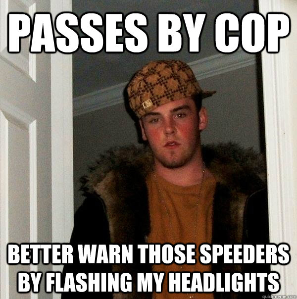 Passes by cop Better warn those speeders by flashing my headlights - Passes by cop Better warn those speeders by flashing my headlights  Scumbag Steve
