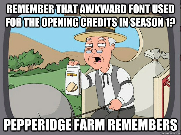 Remember that awkward font used for the opening credits in season 1? Pepperidge farm remembers - Remember that awkward font used for the opening credits in season 1? Pepperidge farm remembers  Pepperidge Farm Remembers