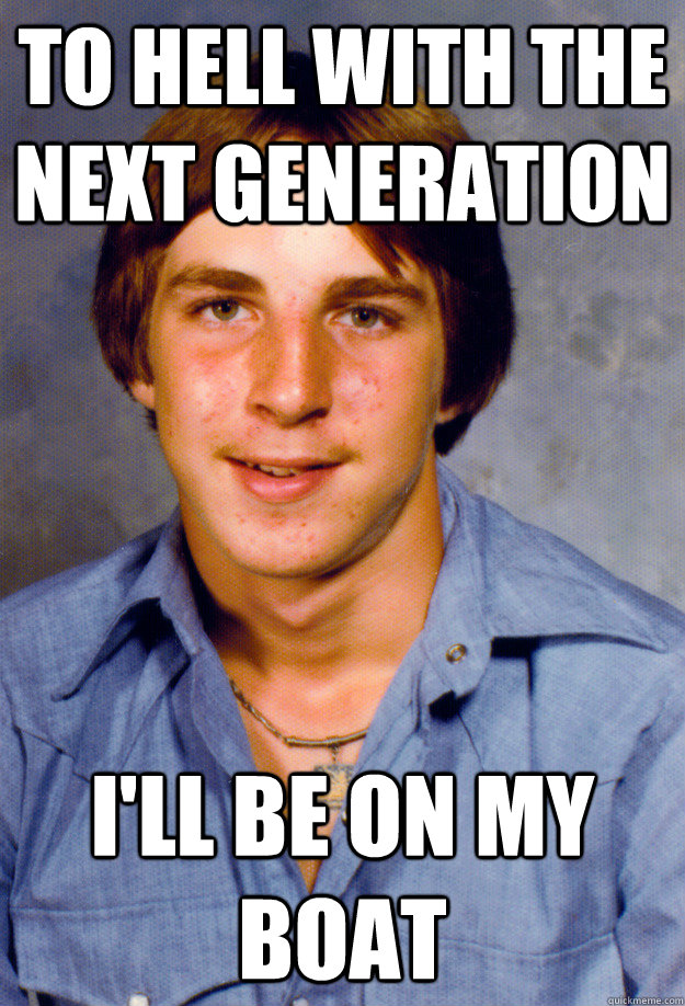 to hell with the next generation i'll be on my boat   Old Economy Steven
