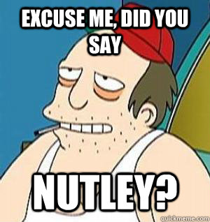 Excuse me, did you say Nutley? - Excuse me, did you say Nutley?  Misc