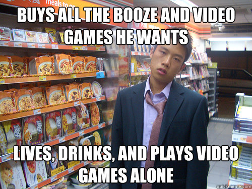 buys all the booze and video games he wants lives, drinks, and plays video games alone