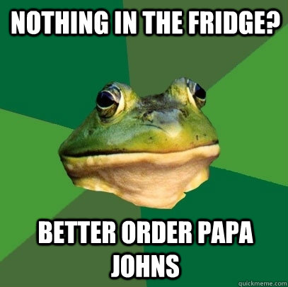 Nothing in the fridge? better order Papa Johns - Nothing in the fridge? better order Papa Johns  Foul Bachelor Frog