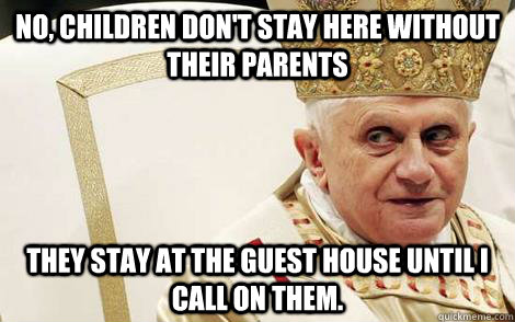 NO, children don't stay here without their parents They stay at the guest house until I call on them. - NO, children don't stay here without their parents They stay at the guest house until I call on them.  Impolite Pope