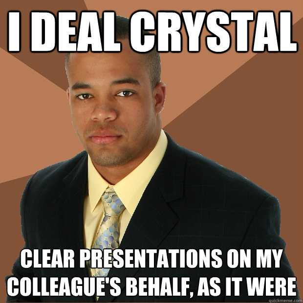 i deal crystal clear presentations on my colleague's behalf, as it were - i deal crystal clear presentations on my colleague's behalf, as it were  Successful Black Man