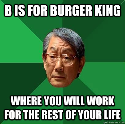 B is for Burger King Where you will work for the rest of your life - B is for Burger King Where you will work for the rest of your life  High Expectations Asian Father