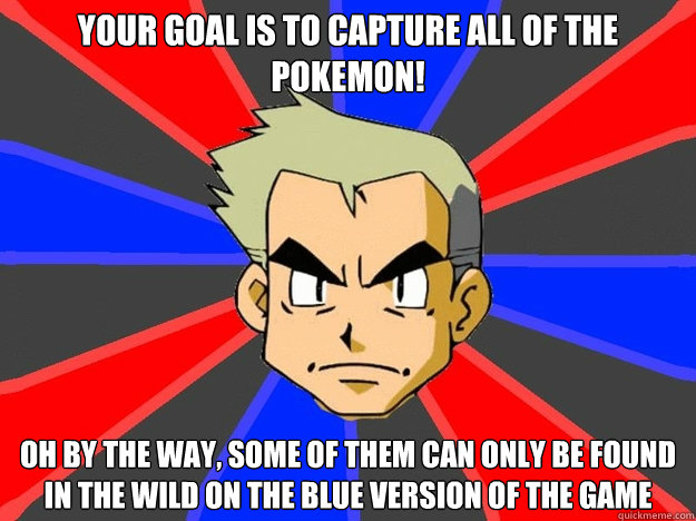 Your goal is to capture all of the Pokemon! Oh by the way, some of them can only be found in the wild on the Blue version of the game