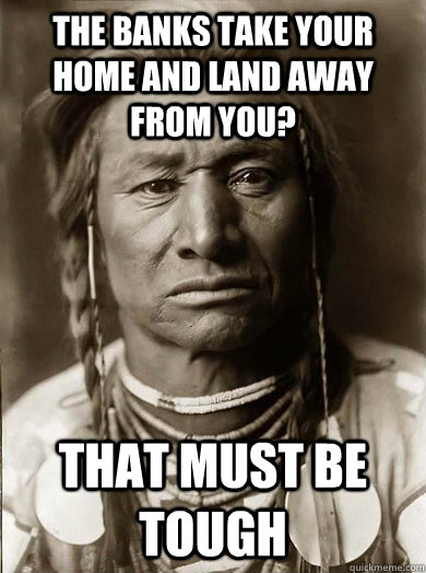 The banks take your home and land away from you? that must be tough  Unimpressed American Indian