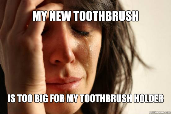 My new toothbrush is too big for my toothbrush holder - My new toothbrush is too big for my toothbrush holder  First World Problems