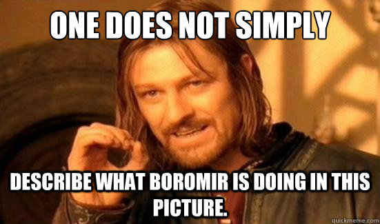One Does Not Simply describe what boromir is doing in this picture. - One Does Not Simply describe what boromir is doing in this picture.  Boromir