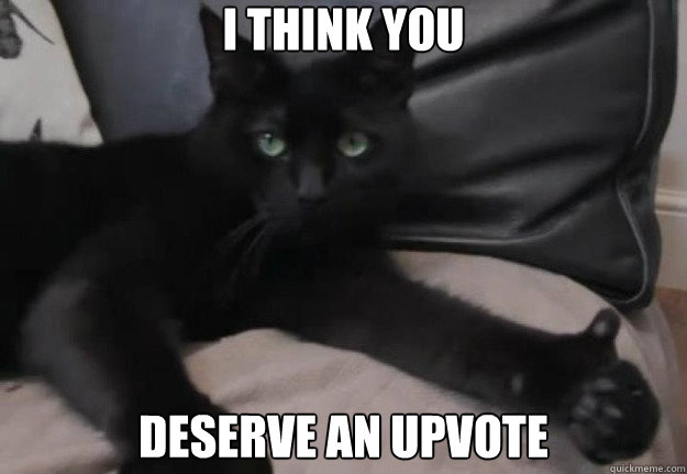 I think you deserve an upvote - I think you deserve an upvote  Upvote Kitty