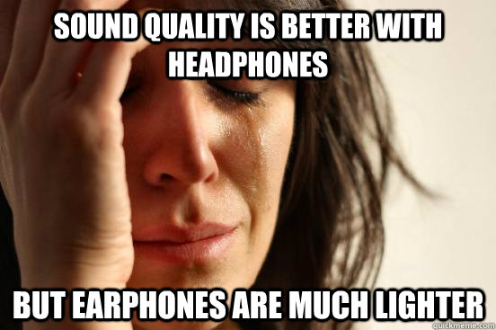Sound quality is better with headphones But earphones are much lighter - Sound quality is better with headphones But earphones are much lighter  First World Problems