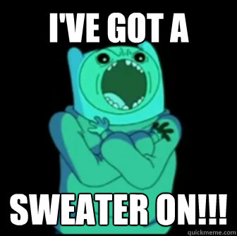 I'Ve got A  Sweater on!!!