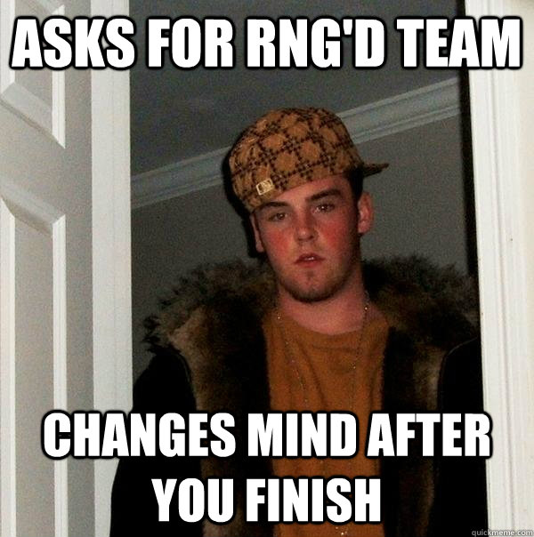 Asks for RNG'd team Changes mind after you finish - Asks for RNG'd team Changes mind after you finish  Scumbag Steve