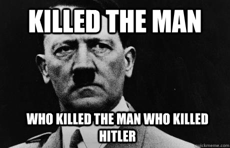 Killed the man who killed the man who killed hitler  Bad Guy Hitler