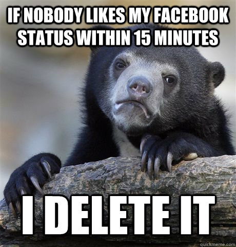 If nobody likes my facebook status within 15 minutes I delete it - If nobody likes my facebook status within 15 minutes I delete it  Confession Bear