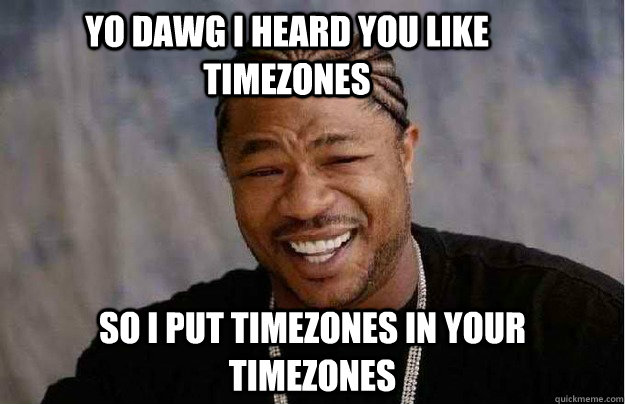 Yo Dawg I heard you like timezones so i put timezones in your timezones