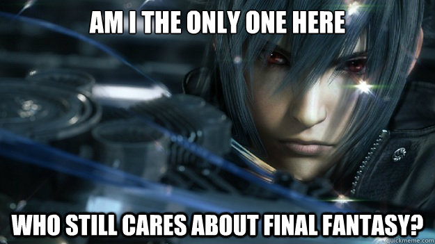Am I the only one here Who still cares about Final Fantasy? - Am I the only one here Who still cares about Final Fantasy?  Misc