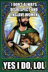 I don't always disrespect and enslave women Yes i do, lol