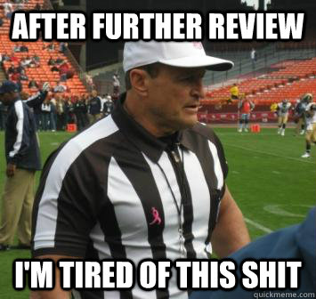 After Further Review I'm Tired of this Shit