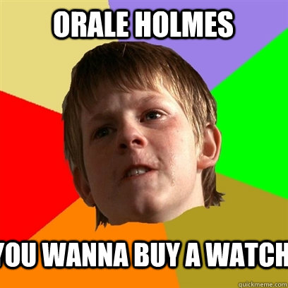 b6e8e4f18a5db487f8506dabe1a58bc44465348d378dc187ae05a2f5bb65c3d5 orale holmes you wanna buy a watch angry school boy quickmeme,Orale Meme