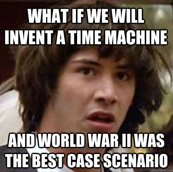 what if we will invent a time machine and world war II was the best case scenario - what if we will invent a time machine and world war II was the best case scenario  conspiracy keanu
