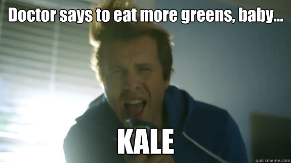 Funny Meme About Kale : Doctor says to eat more greens baby kale awolnation