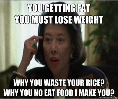 you getting fat you must lose weight why you waste your rice? why you no eat food i make you?