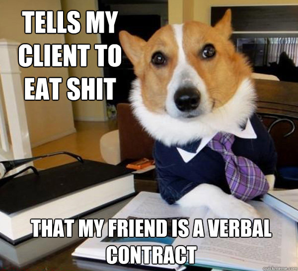 Tells my Client to eat shit That my friend is a verbal contract - Tells my Client to eat shit That my friend is a verbal contract  Lawyer Dog