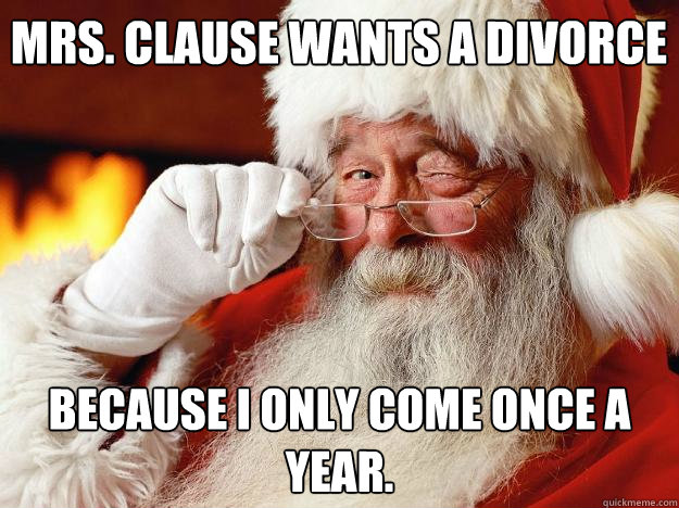 Mrs. clause wants a divorce Because i only come once a year.