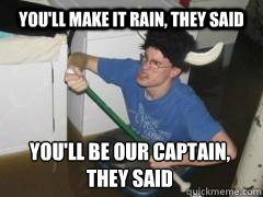 You'll make it rain, they said You'll be our captain, they said
