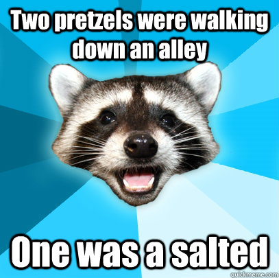 Two pretzels were walking down an alley One was a salted - Two pretzels were walking down an alley One was a salted  Lame Pun Coon