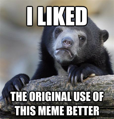 I liked the original use of this meme better - I liked the original use of this meme better  Confession Bear