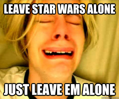 Leave star wars alone just leave em alone - Leave star wars alone just leave em alone  Misc