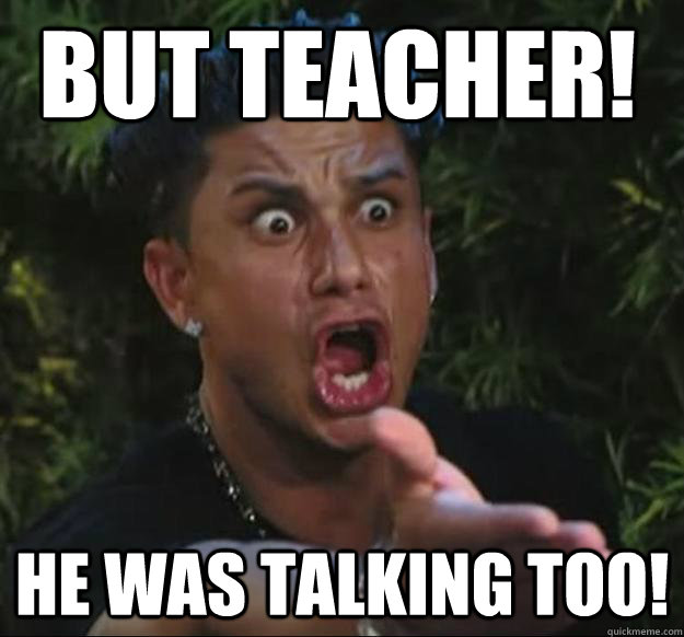 But teacher! He was talking too!