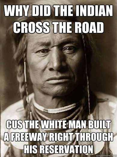 Why did the indian cross the road cus the white man built a freeway right through his reservation - Why did the indian cross the road cus the white man built a freeway right through his reservation  Unimpressed American Indian