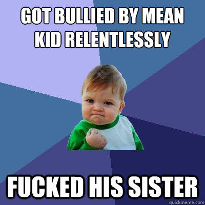 Got bullied by mean kid relentlessly fucked his sister - Got bullied by mean kid relentlessly fucked his sister  Success Kid