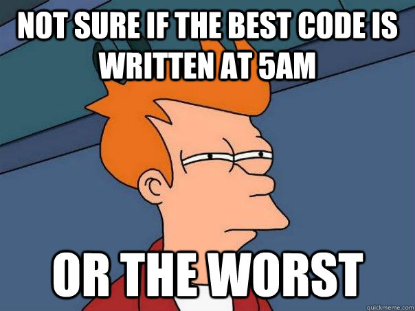 Not sure if the best code is written at 5AM or the worst - Not sure if the best code is written at 5AM or the worst  Futurama Fry