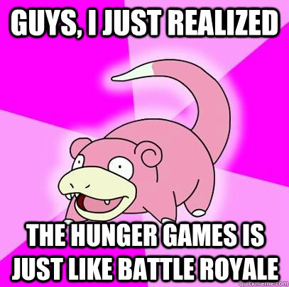 Guys, I just realized The Hunger games is just like battle royale - Guys, I just realized The Hunger games is just like battle royale  Slowpoke