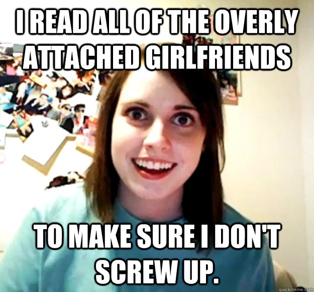 I read all of the overly attached girlfriends to make sure I don't screw up. - I read all of the overly attached girlfriends to make sure I don't screw up.  Misc
