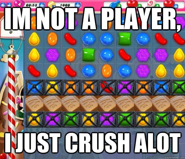 im not a player, i just crush alot  Candy Crush Saga