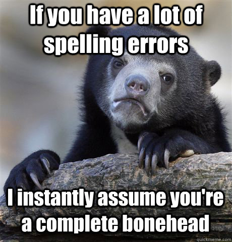 If you have a lot of spelling errors I instantly assume you're a complete bonehead - If you have a lot of spelling errors I instantly assume you're a complete bonehead  Confession Bear