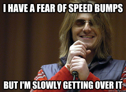 I HAVE A FEAR OF SPEED BUMPS BUT I'M SLOWLY GETTING OVER IT  Mitch Hedberg Meme