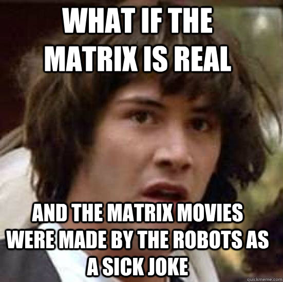 what if the matrix is real and the matrix movies were made by the robots as a sick joke - what if the matrix is real and the matrix movies were made by the robots as a sick joke  conspiracy keanu