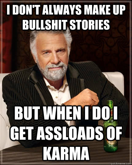 I don't always make up bullshit stories but when I do I get assloads of Karma - I don't always make up bullshit stories but when I do I get assloads of Karma  The Most Interesting Man In The World