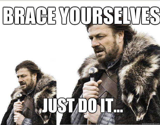 Brace Yourselves Just do it...