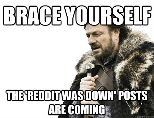 Brace yourself the 'reddit was down' posts are coming - Brace yourself the 'reddit was down' posts are coming  Misc